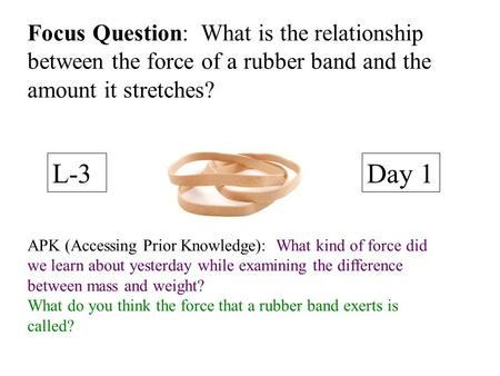 Focus Question: What is the relationship between the force of a rubber band and the amount it stretches? L-3 Day 1 APK (Accessing Prior Knowledge): What.