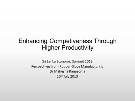 Enhancing Competiveness Through Higher Productivity Sri Lanka Economic Summit 2013 Perspectives from Rubber Glove Manufacturing Dr Mahesha Ranasoma 10.