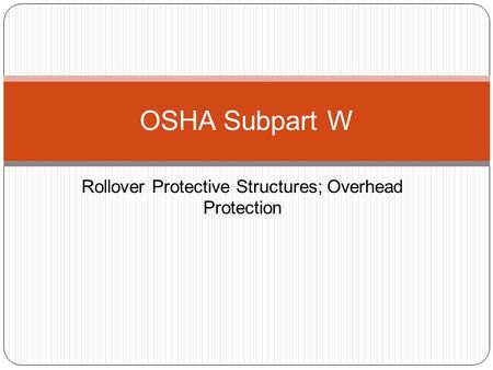 Rollover Protective Structures; Overhead Protection OSHA Subpart W.