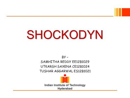 Indian Institute of Technology Hyderabad SHOCKODYN BY – SAMHITHA REDDY EE12B1029 UTKARSH SAXENA CE12B1024 TUSHAR AGGARWAL ES12B1021.