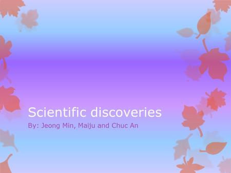 Scientific discoveries By: Jeong Min, Maiju and Chuc An.