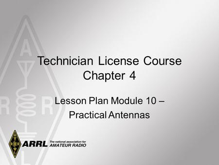 Technician License Course Chapter 4 Lesson Plan Module 10 – Practical Antennas.
