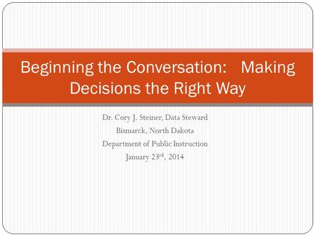 Dr. Cory J. Steiner, Data Steward Bismarck, North Dakota Department of Public Instruction January 23 rd, 2014 Beginning the Conversation: Making Decisions.
