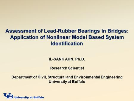 Assessment of Lead-Rubber Bearings in Bridges: Application of Nonlinear Model Based System Identification IL-SANG AHN, Ph.D. Research Scientist Department.