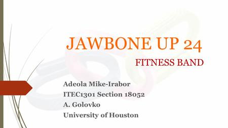JAWBONE UP 24 FITNESS BAND Adeola Mike-Irabor ITEC1301 Section 18052 A. Golovko University of Houston.