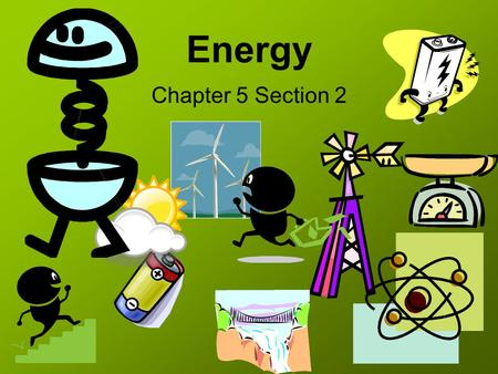 Energy Chapter 5 Section 2. What is Energy? Energy – A scalar quantity that is often understood as the ability for a physical system to produce changes.