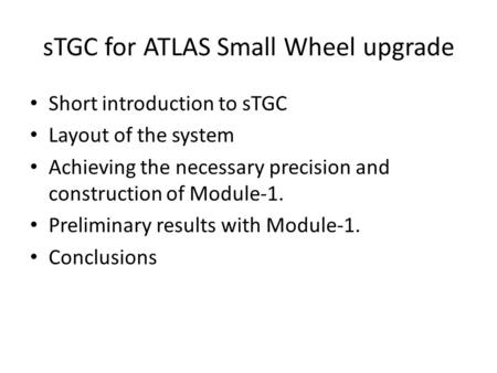 STGC for ATLAS Small Wheel upgrade Short introduction to sTGC Layout of the system Achieving the necessary precision and construction of Module-1. Preliminary.