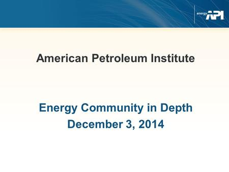 American Petroleum Institute Energy Community in Depth December 3, 2014.