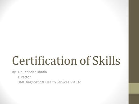 Certification of Skills By. Dr. Jatinder Bhatia Director 360 Diagnostic & Health Services Pvt.Ltd.
