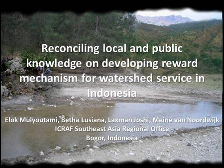 Reconciling local and public knowledge on developing reward mechanism for watershed service in Indonesia Elok Mulyoutami, Betha Lusiana, Laxman Joshi,