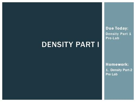 Due Today: Density Part 1 Pre-Lab Homework: 1. Density Part-2 Pre Lab DENSITY PART I.
