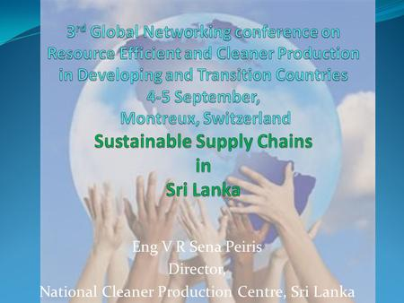 Eng V R Sena Peiris Director, National Cleaner Production Centre, Sri Lanka.