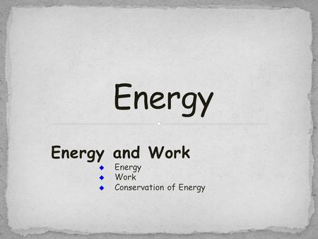 Energy and Work  Energy  Work  Conservation of Energy.