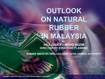 OUTLOOK ON NATURAL RUBBER IN MALAYSIA BY HAJI ZULKIFLI MOHD NAZIM DIRECTOR OF STRATEGIC PLANNING RUBBER INDUSTRY SMALLHOLDERS DEVELOPMENT AUTHORITY.