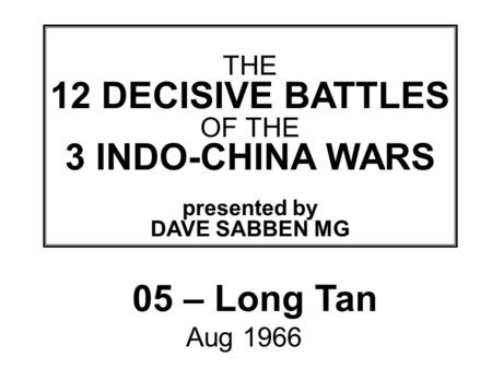 THIS SLIDE AND PRESENTATION WAS PREPARED BY DAVE SABBEN WHO RETAINS COPYRIGHT © ON CREATIVE CONTENT THE 12 DECISIVE BATTLES OF THE 3 INDO-CHINA WARS presented.