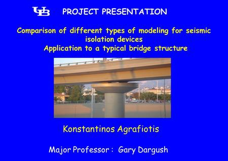 Comparison of different types of modeling for seismic isolation devices Application to a typical bridge structure PROJECT PRESENTATION Konstantinos Agrafiotis.