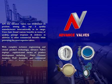 Established in 1986, with a strong engineering foundation and first hand industry experience, Advance Valves has always been a first mover in its markets.