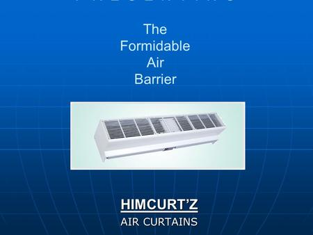 P R E S E N T I N G The Formidable Air Barrier HIMCURT'Z AIR CURTAINS.