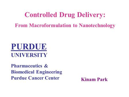 Controlled Drug Delivery: From Macroformulation to Nanotechnology PURDUE UNIVERSITY Pharmaceutics & Biomedical Engineering Purdue Cancer Center Kinam Park.