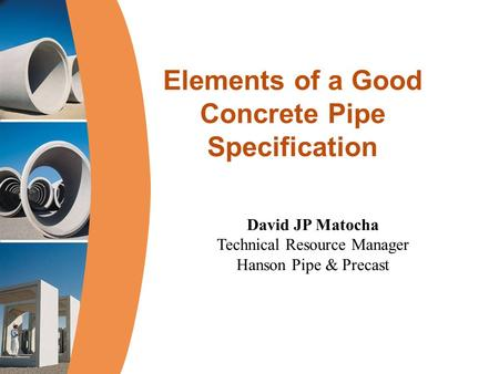 Elements of a Good Concrete Pipe Specification David JP Matocha Technical Resource Manager Hanson Pipe & Precast.
