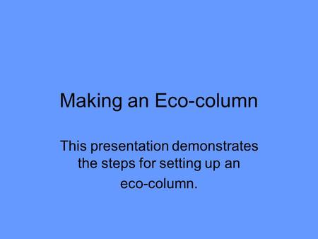 Making an Eco-column This presentation demonstrates the steps for setting up an eco-column.