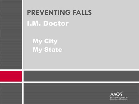 I.M. Doctor My City My State PREVENTING FALLS. The information in this presentation was provided to the presenter by the American Academy of Orthopaedic.