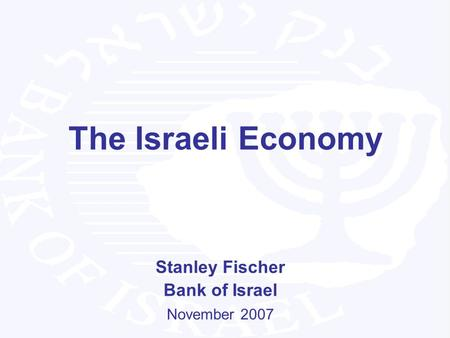 The Israeli Economy Stanley Fischer Bank of Israel November 2007.