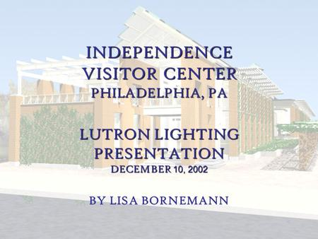 Lisa Bornemann Lighting/Electrical Independence Visitor Center Philadelphia, PA INDEPENDENCE VISITOR CENTER PHILADELPHIA, PA LUTRON LIGHTING PRESENTATION.