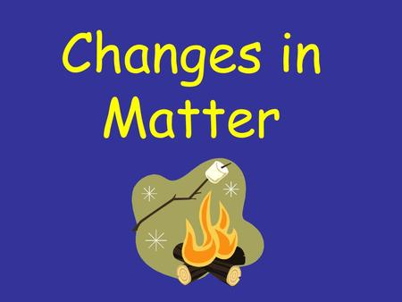 Changes in Matter. How can matter be changed?  matter  change  heat  cool  bend  stretch  cut  tear.