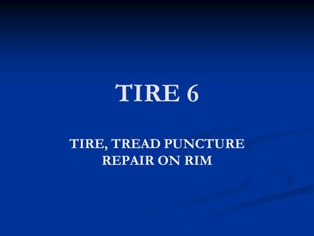 TIRE 6 TIRE, TREAD PUNCTURE REPAIR ON RIM. OBJECTIVE Student will repair tire tread puncture while tire is on rim.