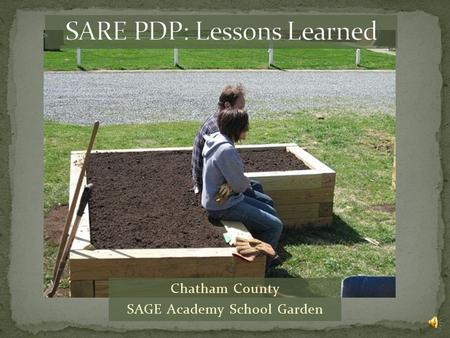 Chatham County SAGE Academy School Garden A Mission: Community-drive food initiative Affordable and accessible: healthy, locally grown food Helping Other.