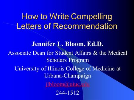 How to Write Compelling Letters of Recommendation Jennifer L. Bloom, Ed.D. Associate Dean for Student Affairs & the Medical Scholars Program University.