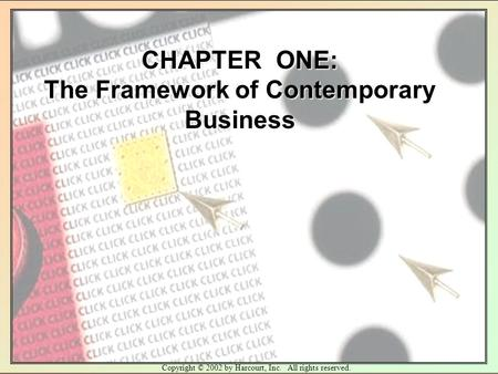 Copyright © 2002 by Harcourt, Inc. All rights reserved. CHAPTER ONE: The Framework of Contemporary Business.