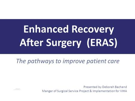 The pathways to improve patient care Enhanced Recovery After Surgery (ERAS) Presented by Deborah Bachand Manger of Surgical Service Project & Implementation.