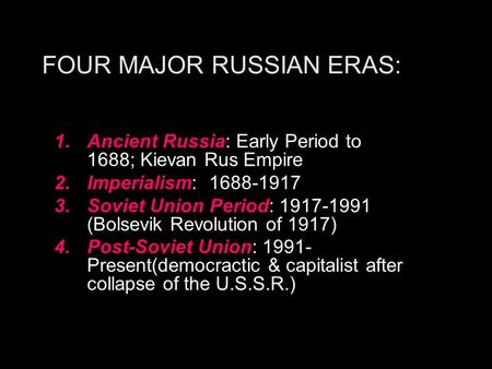 FOUR MAJOR RUSSIAN ERAS: 1.Ancient Russia: Early Period to 1688; Kievan Rus Empire 2.Imperialism: 1688-1917 3.Soviet Union Period: 1917-1991 (Bolsevik.