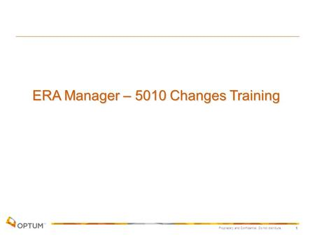 Proprietary and Confidential. Do not distribute. 1 ERA Manager – 5010 Changes Training.