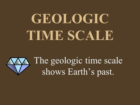 GEOLOGIC TIME SCALE The geologic time scale shows Earth's past.
