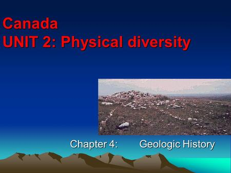 Canada UNIT 2: Physical diversity Chapter 4:Geologic History.