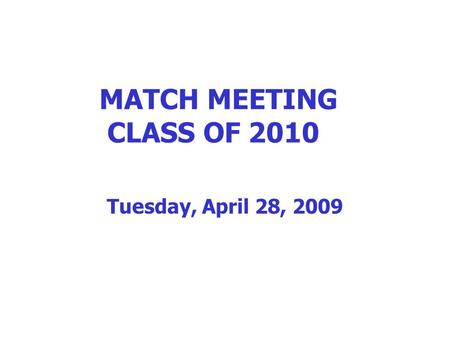 MATCH MEETING CLASS OF 2010 Tuesday, April 28, 2009.