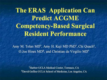 The ERAS Application Can Predict ACGME Competency-Based Surgical Resident Performance Amy M. Tolan MD *, Amy H. Kaji MD PhD *, Chi Quach †, O.Joe Hines.