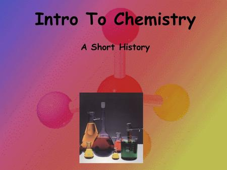 Intro To Chemistry A Short History. Intro To Chemistry: At the conclusion of our time together, you should be able to: 1. Define chemistry 2. List the.