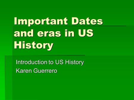 Important Dates and eras in US History Introduction to US History Karen Guerrero.