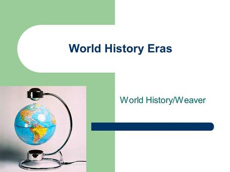 World History Eras World History/Weaver. Era 1 Beginning to 4000 BCE The Beginning of Human Society Reading a Timeline.