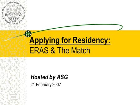 Applying for Residency: ERAS & The Match Hosted by ASG 21 February 2007.