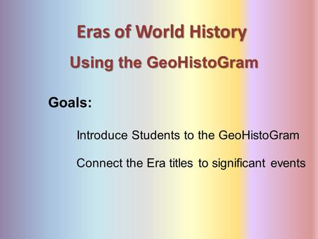 Eras of World History Using the GeoHistoGram Goals: Connect the Era titles to significant events Introduce Students to the GeoHistoGram.