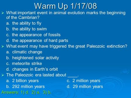 Warm Up 1/17/08   What important event in animal evolution marks the beginning of the Cambrian? a. the ability to fly b. the ability to swim c. the appearance.