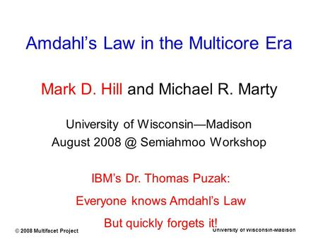 University of Wisconsin-Madison © 2008 Multifacet Project Amdahl's Law in the Multicore Era Mark D. Hill and Michael R. Marty University of Wisconsin—Madison.