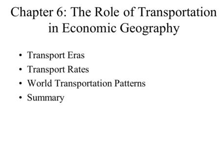 Chapter 6: The Role of Transportation in Economic Geography Transport Eras Transport Rates World Transportation Patterns Summary.