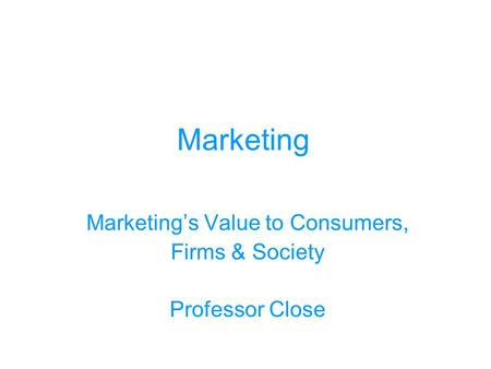 Marketing Marketing's Value to Consumers, Firms & Society Professor Close.