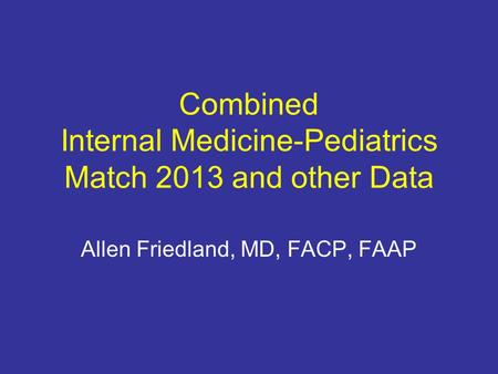 Combined Internal Medicine-Pediatrics Match 2013 and other Data Allen Friedland, MD, FACP, FAAP.